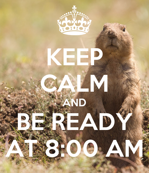 KEEP CALM AND BE READY AT 8:00 AM