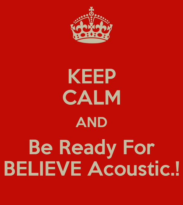 KEEP CALM AND Be Ready For BELIEVE Acoustic.!