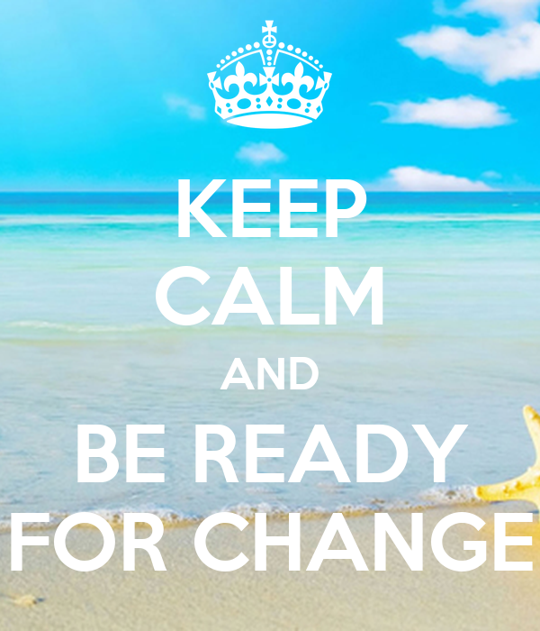 KEEP CALM AND BE READY FOR CHANGE