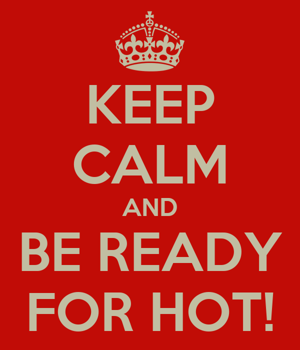 KEEP CALM AND BE READY FOR HOT!