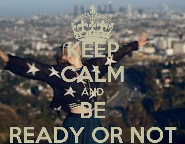 KEEP CALM AND BE READY OR NOT