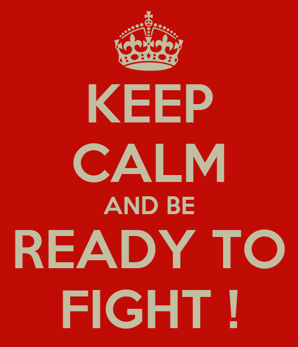 KEEP CALM AND BE READY TO FIGHT !
