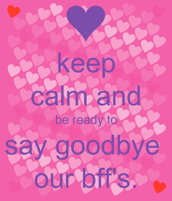 keep calm and be ready to say goodbye  our bff's.