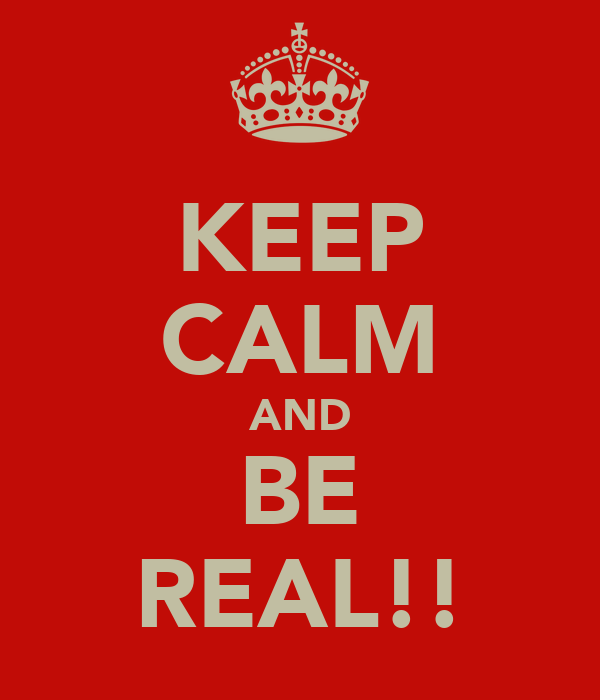 KEEP CALM AND BE REAL!!