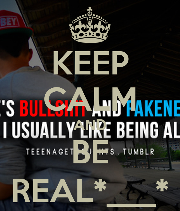 KEEP CALM AND BE REAL*___*