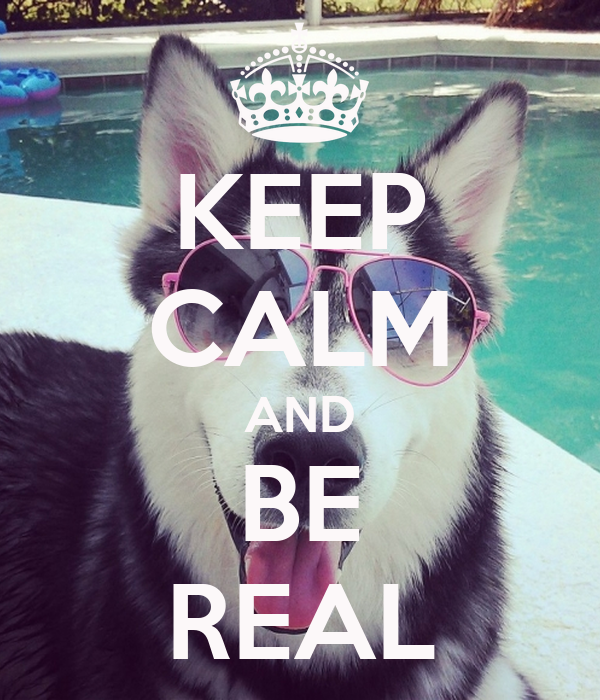 KEEP CALM AND BE REAL