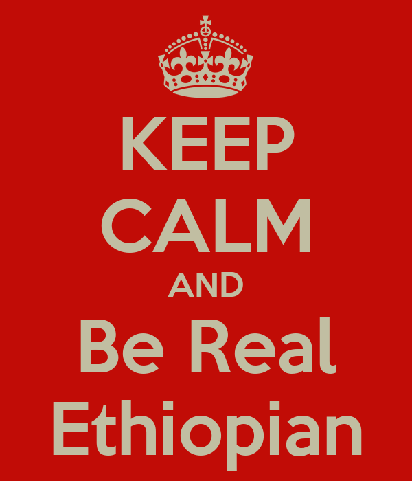 KEEP CALM AND Be Real Ethiopian