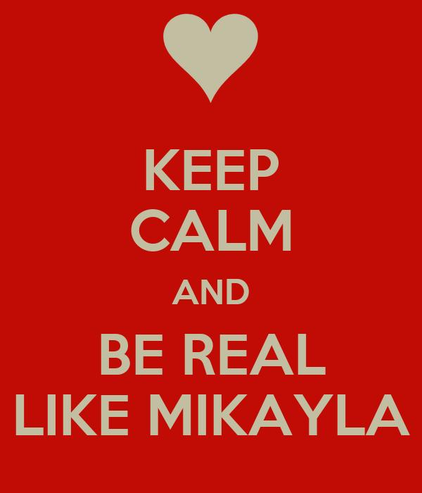 KEEP CALM AND BE REAL LIKE MIKAYLA