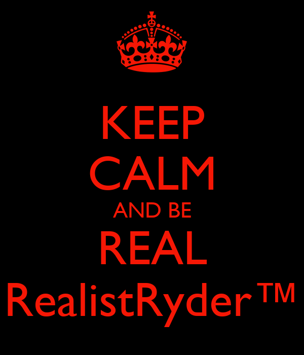 KEEP CALM AND BE REAL RealistRyder™