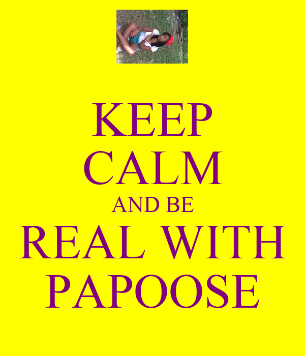 KEEP CALM AND BE REAL WITH PAPOOSE