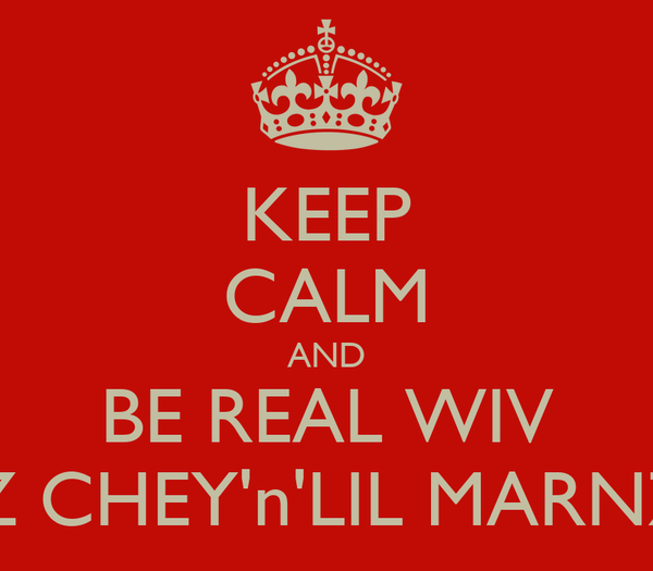 KEEP CALM AND BE REAL WIV MZ CHEY'n'LIL MARNZZ