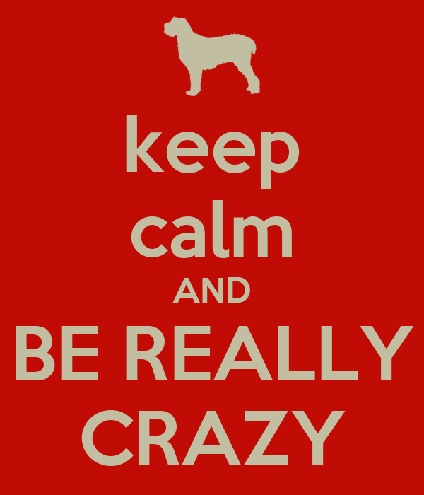 keep calm AND BE REALLY CRAZY