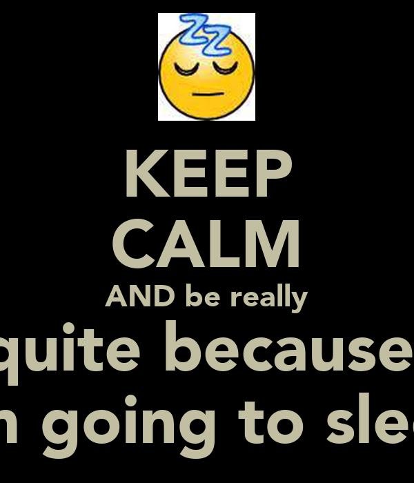 KEEP CALM AND be really quite because  I'm going to sleep