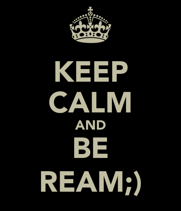 KEEP CALM AND BE REAM;)