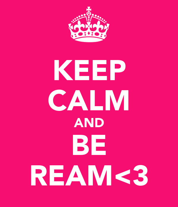 KEEP CALM AND BE REAM<3