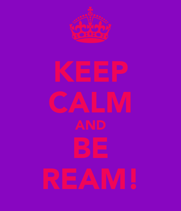 KEEP CALM AND BE REAM!