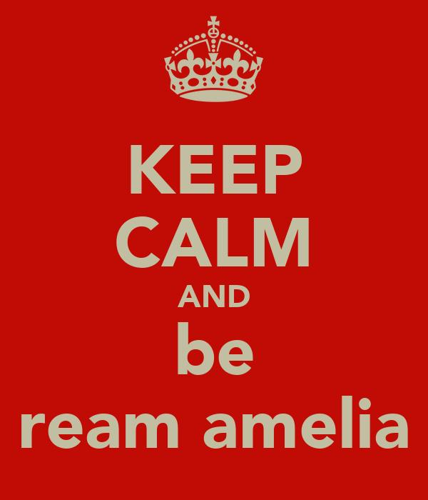 KEEP CALM AND be ream amelia