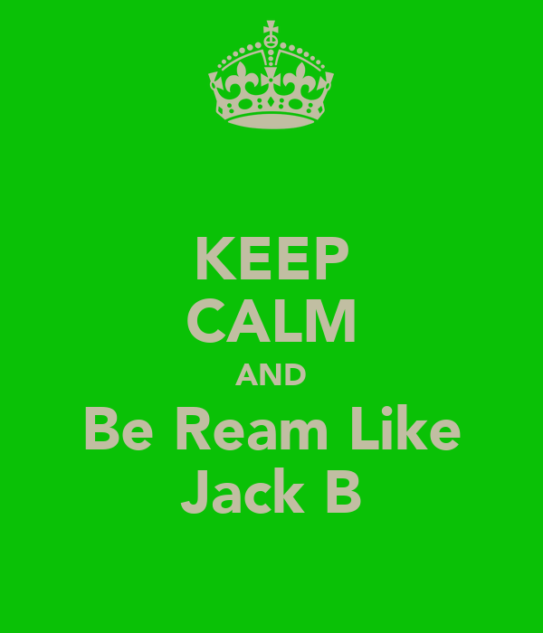 KEEP CALM AND Be Ream Like Jack B