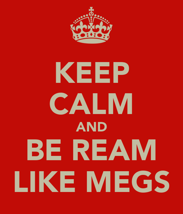 KEEP CALM AND BE REAM LIKE MEGS