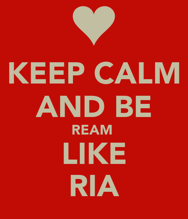 KEEP CALM AND BE REAM  LIKE RIA