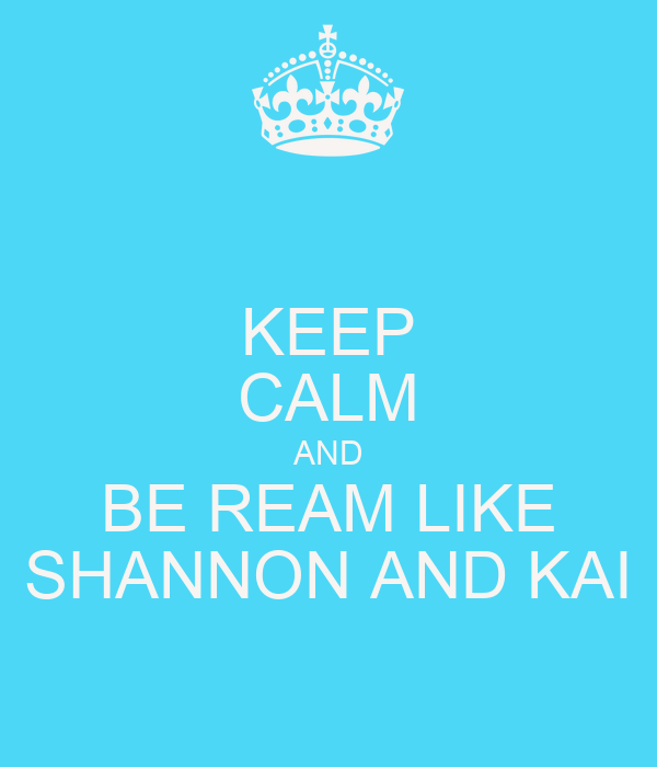 KEEP CALM AND BE REAM LIKE SHANNON AND KAI