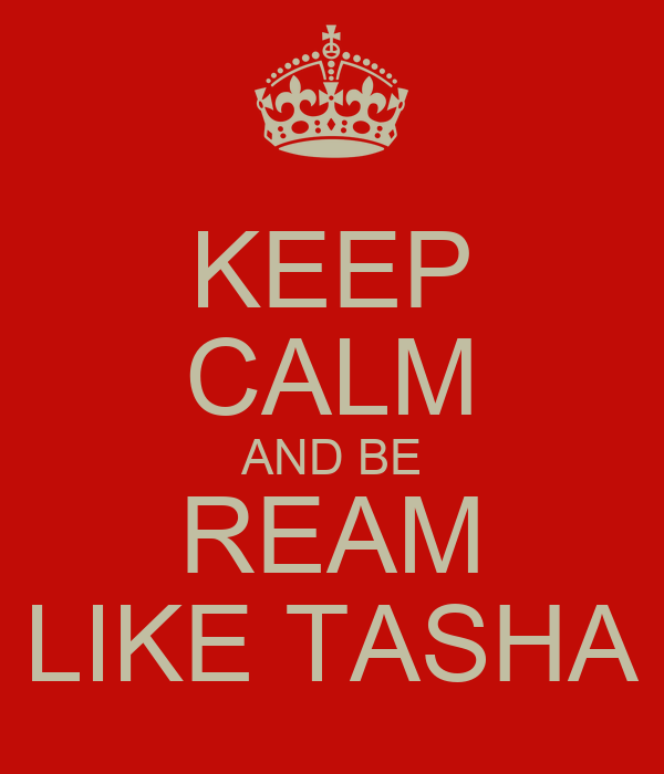 KEEP CALM AND BE REAM LIKE TASHA