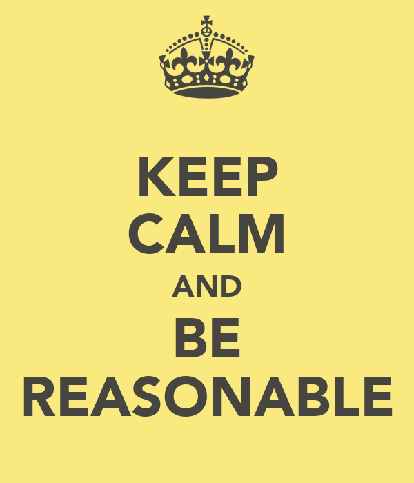 KEEP CALM AND BE REASONABLE