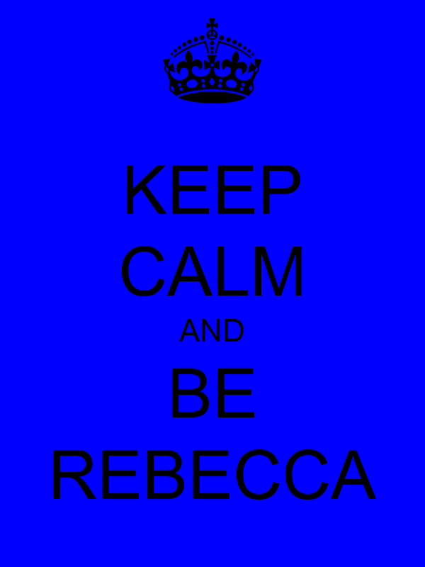KEEP CALM AND BE REBECCA