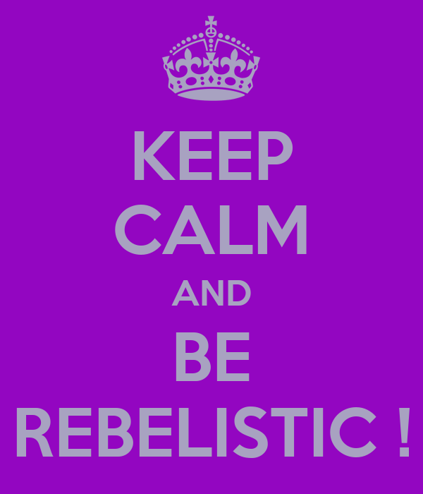 KEEP CALM AND BE REBELISTIC !