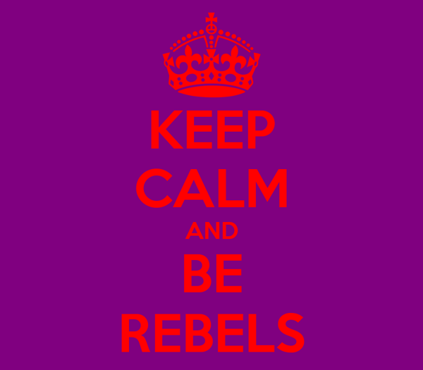 KEEP CALM AND BE REBELS