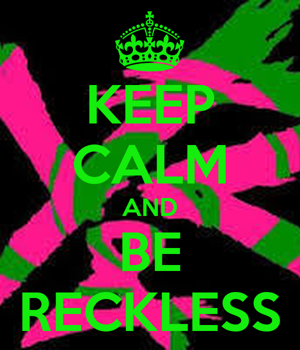 KEEP CALM AND BE RECKLESS
