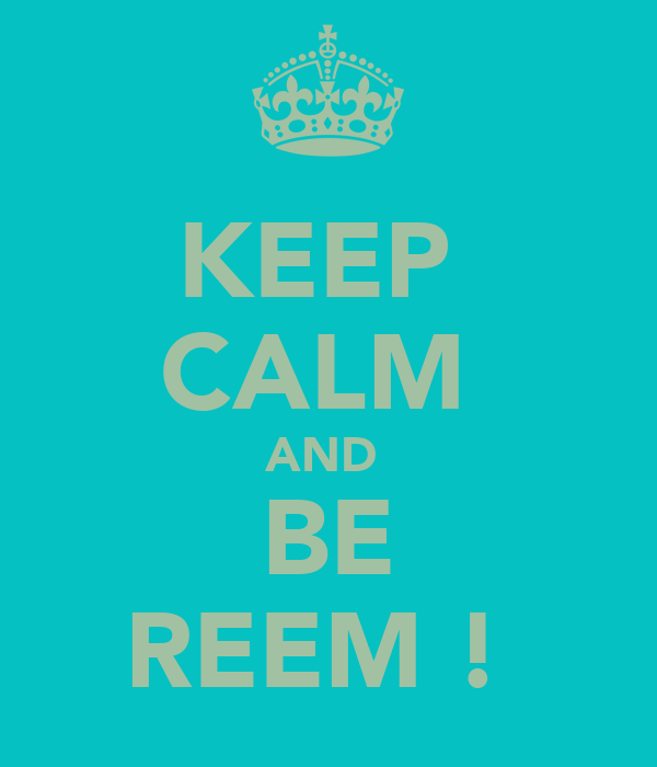 KEEP  CALM  AND  BE REEM !