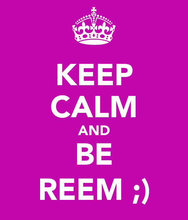 KEEP CALM AND BE REEM ;)