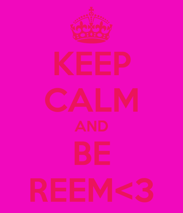 KEEP CALM AND BE REEM<3