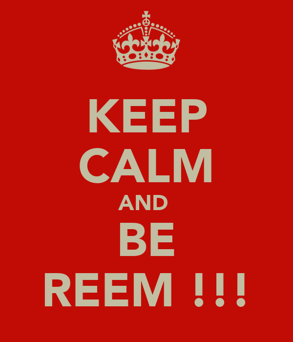 KEEP CALM AND  BE REEM !!!