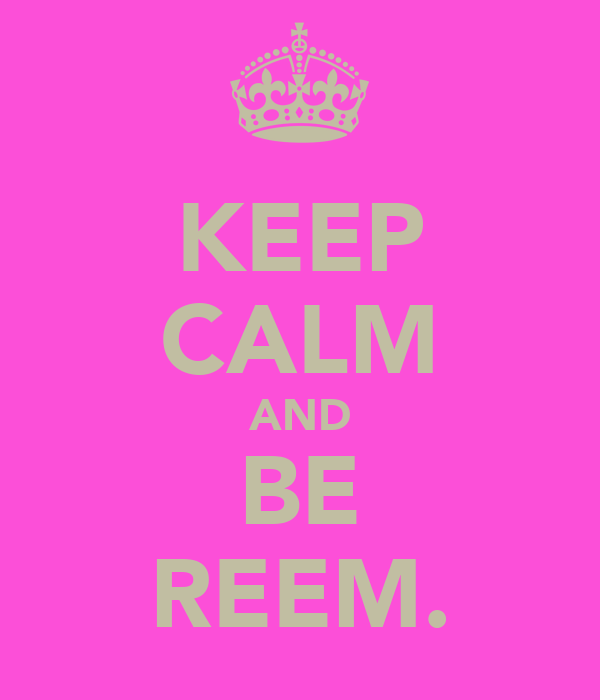 KEEP CALM AND BE REEM.