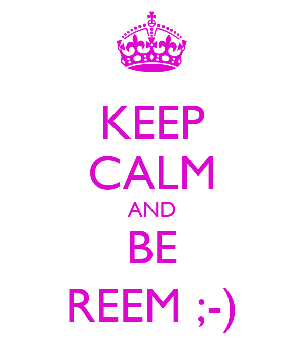 KEEP CALM AND BE REEM ;-)