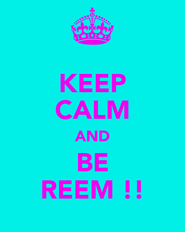 KEEP CALM AND BE REEM !!