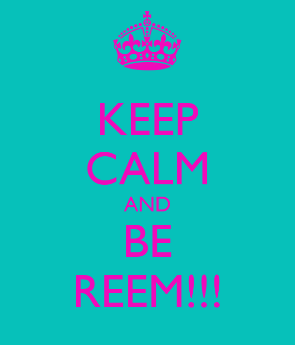 KEEP CALM AND BE REEM!!!