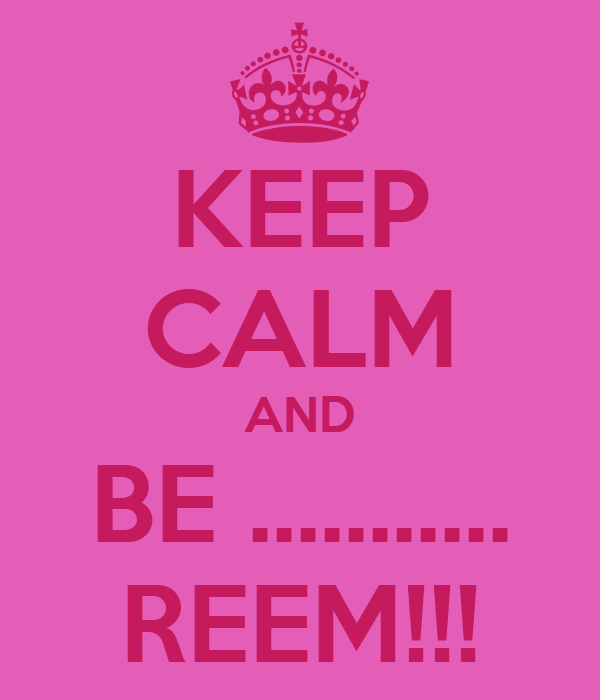 KEEP CALM AND BE ........... REEM!!!