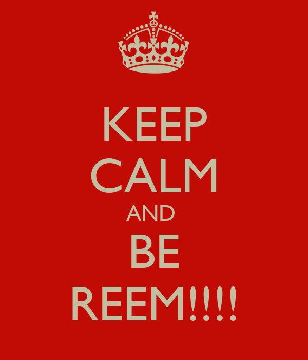 KEEP CALM AND  BE REEM!!!!