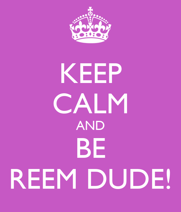 KEEP CALM AND BE REEM DUDE!