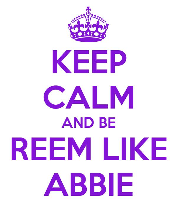 KEEP CALM AND BE REEM LIKE ABBIE