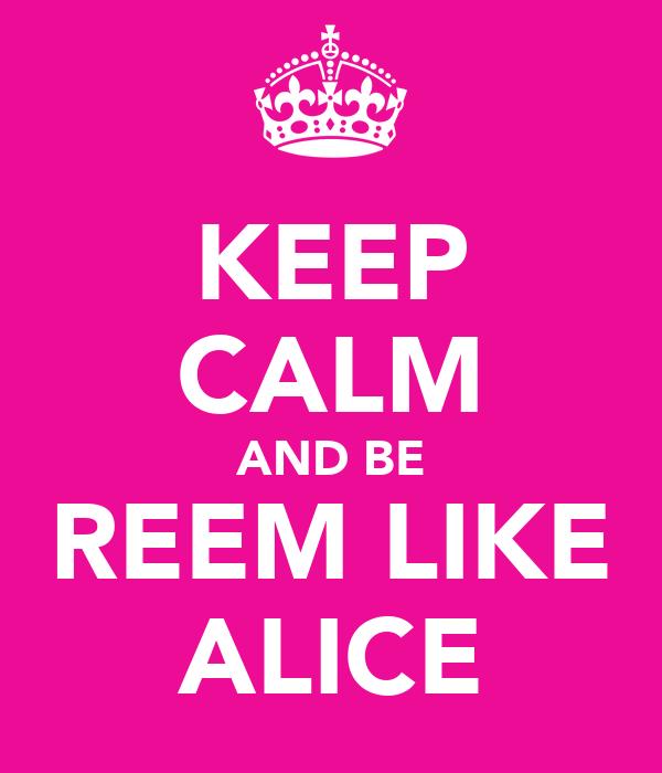 KEEP CALM AND BE REEM LIKE ALICE