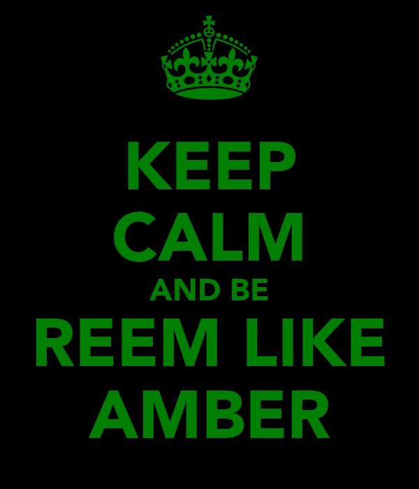 KEEP CALM AND BE REEM LIKE AMBER