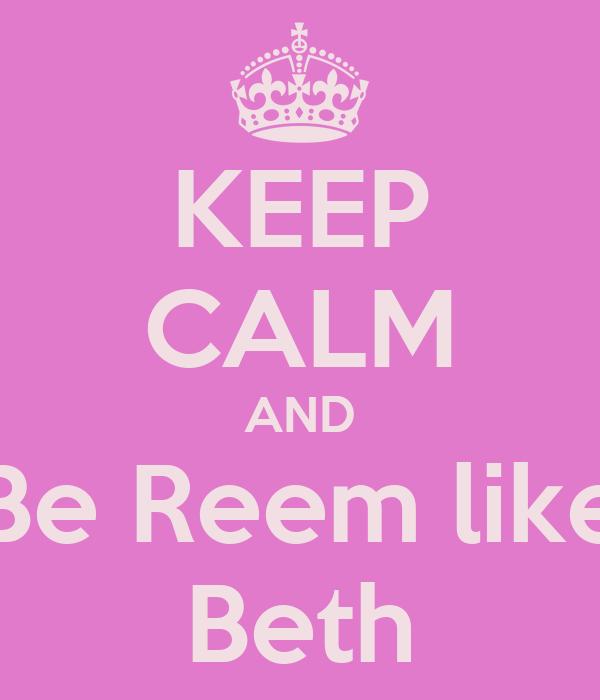 KEEP CALM AND Be Reem like Beth
