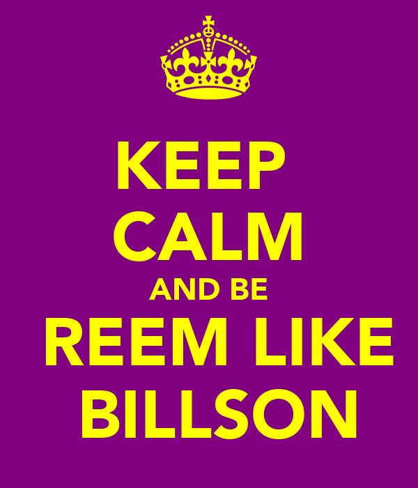 KEEP  CALM AND BE  REEM LIKE  BILLSON