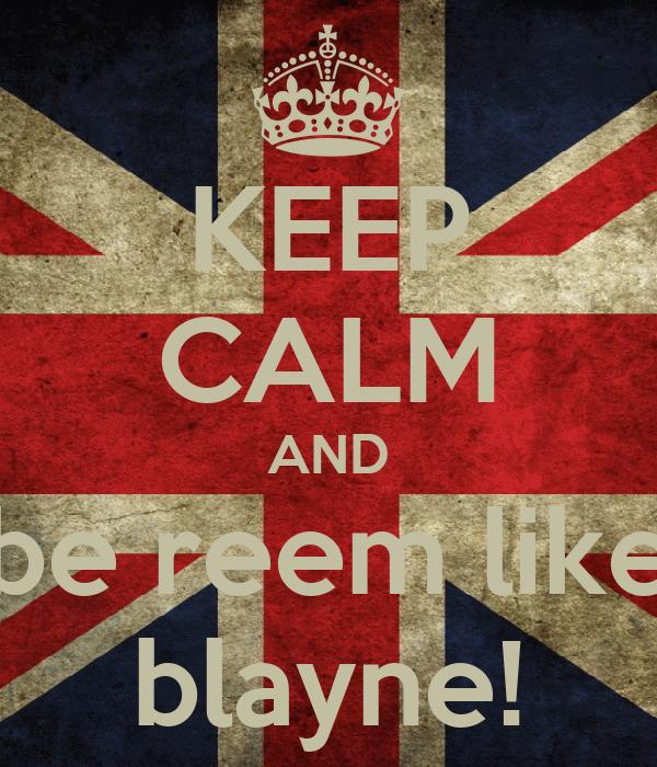 KEEP CALM AND be reem like blayne!