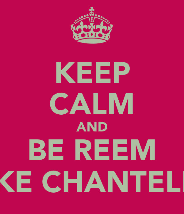 KEEP CALM AND BE REEM LIKE CHANTELLE