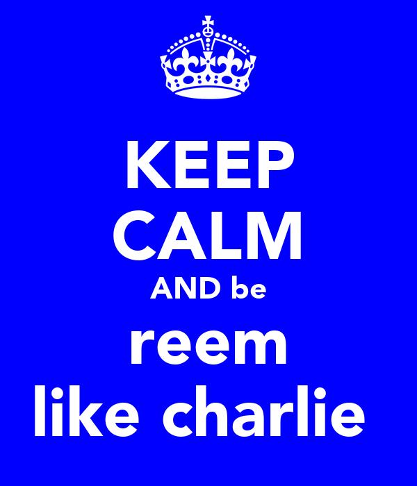 KEEP CALM AND be reem like charlie